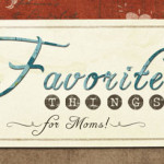 Favorite Things for Moms! (GIVEAWAY!)