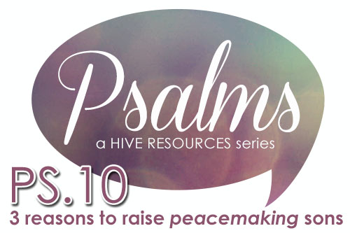 Ps 10 - 3 reasons to raise peacemaking sons {Hive Resources}