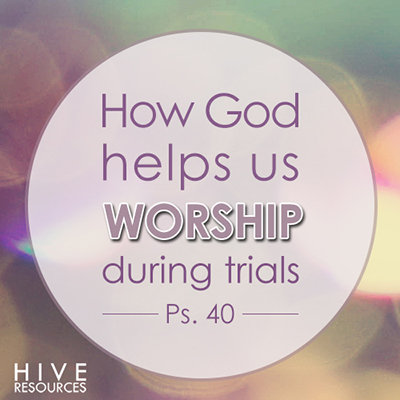 How God helps us worship during trials {Hive Resources}