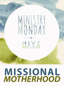 Ministry Monday MISSIONAL MOTHERHOOD {Hive Resources} #missionalmotherhood