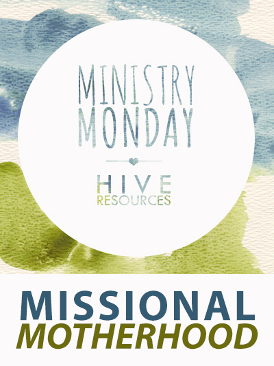 Ministry Monday MISSIONAL MOTHERHOOD {Hive Resources} #motherhood #missions