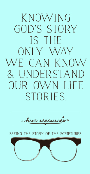 Knowing God's story  is the only way we can know and understand our own stories {Hive Resources}