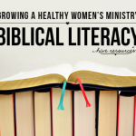 Growing a healthy women's ministry: biblical literacy