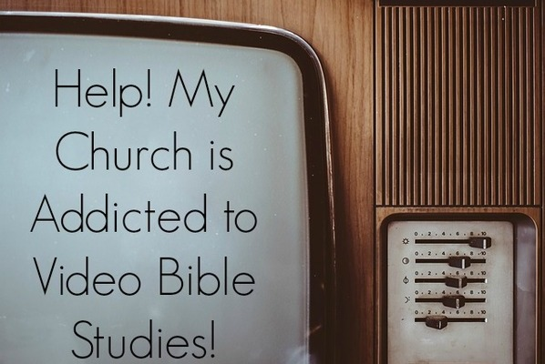 What to do when your church is addicted to video Bible studies
