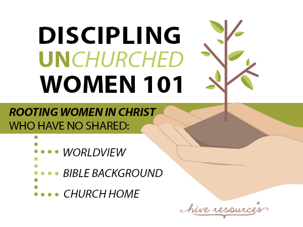 Discipling unchurch women 101 {Hive Resources}